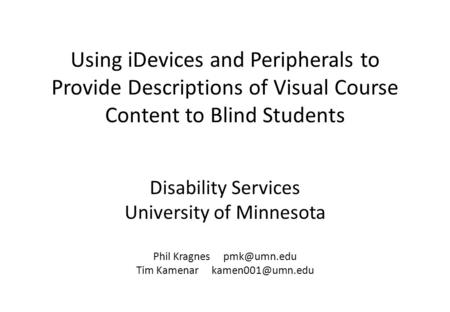 Disability Services University of Minnesota Phil Kragnes Tim Kamenar Using iDevices and Peripherals to Provide Descriptions.