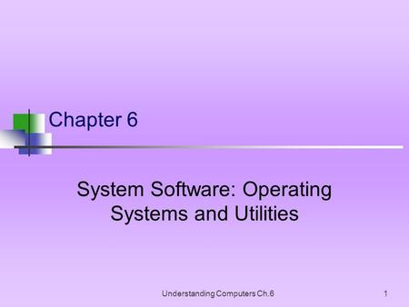 Understanding Computers Ch.61 Chapter 6 System Software: Operating Systems and Utilities.