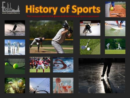 Www.1september.ru The inventors behind the games and the history of sports equipment.