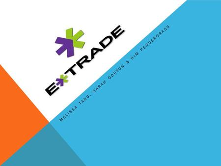 MELISSA TANG, SARAH GORTON & KIM PENDERGRASS. COMPANY BACKGROUND Etrade was incorporated in 1996 and went public the same year During 2003, Etrade Group.