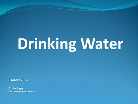Drinking Water 6 March 2013 Andy Case CEnv C.WEM BSc (Hons) MCIWEM.