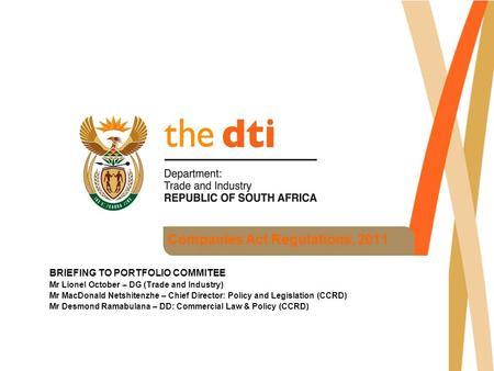 Companies Act Regulations, 2011 BRIEFING TO PORTFOLIO COMMITEE Mr Lionel October – DG (Trade and Industry) Mr MacDonald Netshitenzhe – Chief Director: