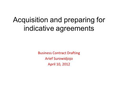 Acquisition and preparing for indicative agreements Business Contract Drafting Arief Surowidjojo April 10, 2012.
