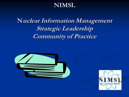 NIMSL Nuclear Information Management Strategic Leadership Community of Practice.