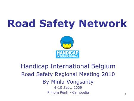 1 Road Safety Network Handicap International Belgium Road Safety Regional Meeting 2010 By Minla Vongsanty 6-10 Sept. 2009 Phnom Penh - Cambodia.