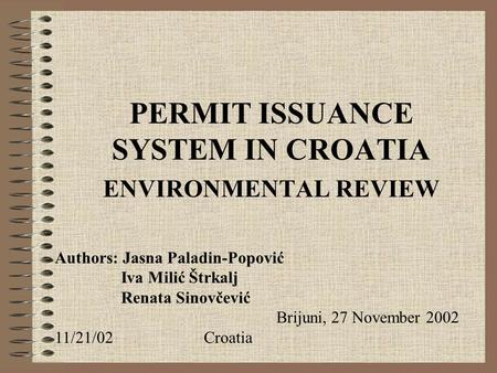 PERMIT ISSUANCE SYSTEM IN CROATIA ENVIRONMENTAL REVIEW Authors: Jasna Paladin-Popović Iva Milić Štrkalj Renata Sinovčević Brijuni, 27 November 2002 11/21/02Croatia.