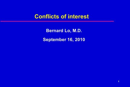 1 Conflicts of interest Bernard Lo, M.D. September 16, 2010.