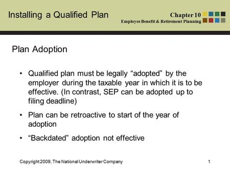 Installing a Qualified Plan Chapter 10 Employee Benefit & Retirement Planning Copyright 2009, The National Underwriter Company1 Plan Adoption Qualified.