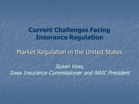 Market Regulation in the United States Current Challenges Facing Insurance Regulation Market Regulation in the United States Susan Voss, Iowa Insurance.