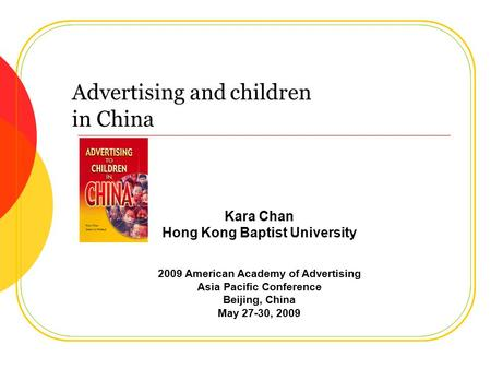 Advertising and children in China Kara Chan Hong Kong Baptist University 2009 American Academy of Advertising Asia Pacific Conference Beijing, China May.