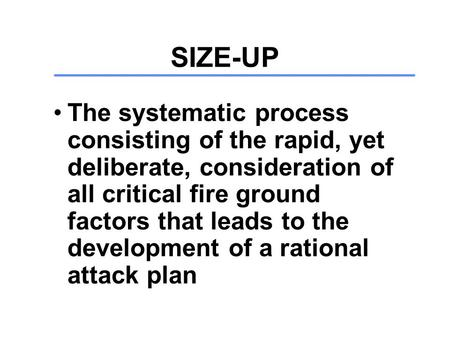 SIZE-UP The systematic process consisting of the rapid, yet deliberate, consideration of all critical fire ground factors that leads to the development.