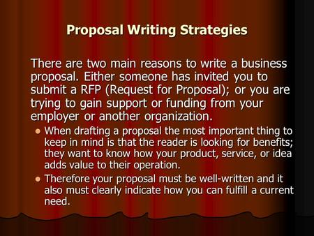 Proposal Writing Strategies There are two main reasons to write a business proposal. Either someone has invited you to submit a RFP (Request for Proposal);
