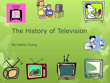 The History of Television By Hattie Zhang First ever television The first television appeared in 1932 and was created by Vladimir Kosma Zworykin. He.