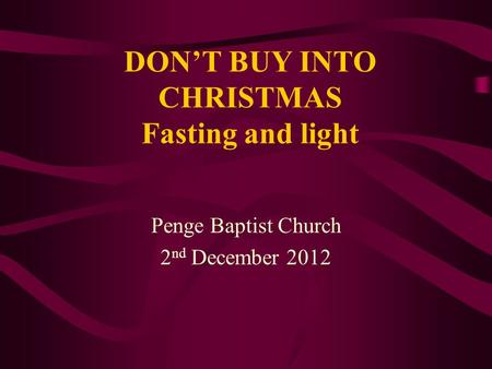 DON'T BUY INTO CHRISTMAS Fasting and light Penge Baptist Church 2 nd December 2012.