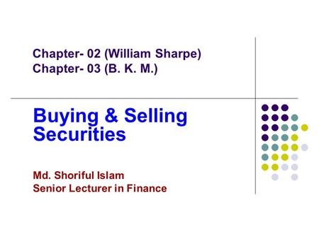 Chapter- 02 (William Sharpe) Chapter- 03 (B. K. M.) Buying & Selling Securities Md. Shoriful Islam Senior Lecturer in Finance.