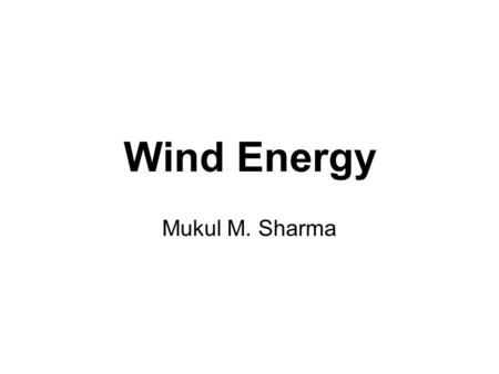 Wind Energy Mukul M. Sharma. U.S. Use of Renewable Energy Source: Annual Energy Review 1999, U.S. Energy Information Administration.