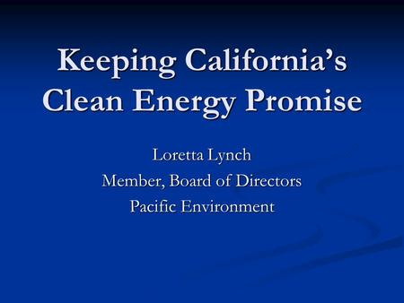 Keeping California's Clean Energy Promise Loretta Lynch Member, Board of Directors Pacific Environment.