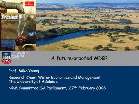Prof. Mike Young Research Chair, Water Economics and Management The University of Adelaide NRM Committee, SA Parliament, 27 th February 2008 A future-proofed.