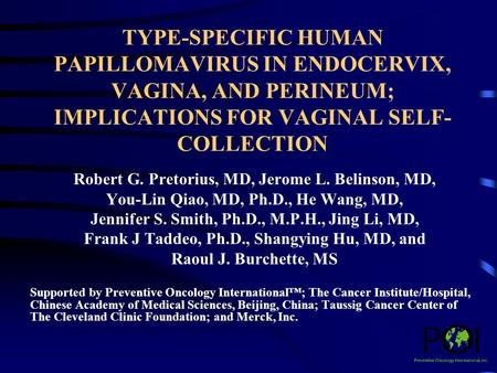TYPE-SPECIFIC HUMAN PAPILLOMAVIRUS IN ENDOCERVIX, VAGINA, AND PERINEUM; IMPLICATIONS FOR VAGINAL SELF- COLLECTION Robert G. Pretorius, MD, Jerome L. Belinson,