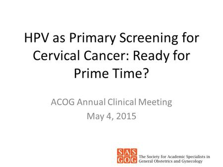 HPV as Primary Screening for Cervical Cancer: Ready for Prime Time? ACOG Annual Clinical Meeting May 4, 2015.