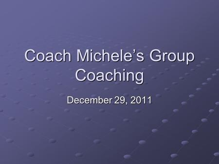 Coach Michele's Group Coaching December 29, 2011.