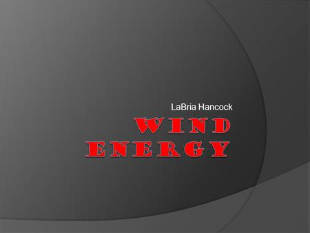 LaBria Hancock. What is wind energy?  Wind Energy : a converted form of energy.
