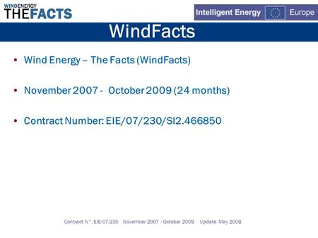 Contract N°: EIE-07-230 November 2007 - October 2009 Update: May 2008 WindFacts Wind Energy – The Facts (WindFacts) November 2007 - October 2009 (24 months)