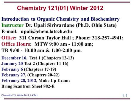 1-1 Chemistry 121, Winter 2012, LA Tech Introduction to Organic Chemistry and Biochemistry Instructor Dr. Upali Siriwardane (Ph.D. Ohio State) E-mail: