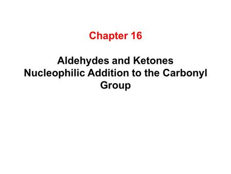 Chapter 16 Aldehydes and Ketones Nucleophilic Addition to the Carbonyl Group.