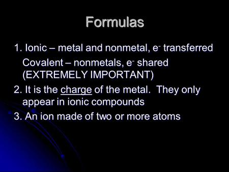 Formulas 1. Ionic – metal and nonmetal, e - transferred Covalent – nonmetals, e - shared (EXTREMELY IMPORTANT) 2. It is the charge of the metal. They only.