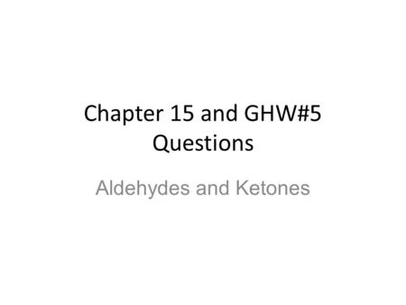 Chapter 15 and GHW#5 Questions Aldehydes and Ketones.