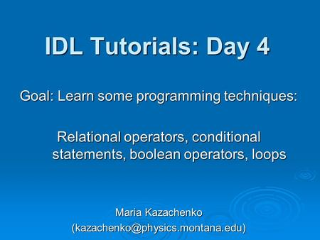 IDL Tutorials: Day 4 Goal: Learn some programming techniques: Relational operators, conditional statements, boolean operators, loops Maria Kazachenko