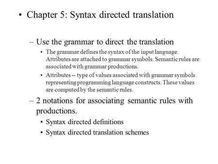 Chapter 5: Syntax directed translation –Use the grammar to direct the translation The grammar defines the syntax of the input language. Attributes are.