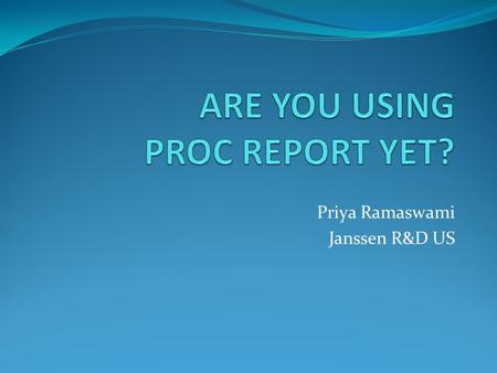 Priya Ramaswami Janssen R&D US. Advantages of PROC REPORT -Very powerful -Perform lists, subsets, statistics, computations, formatting within one procedure.