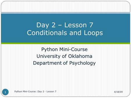 Python Mini-Course University of Oklahoma Department of Psychology Day 2 – Lesson 7 Conditionals and Loops 4/18/09 Python Mini-Course: Day 2 - Lesson 7.