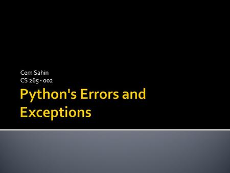 Cem Sahin CS 265 - 002.  There are two distinguishable kinds of errors: Python's Errors Syntax ErrorsExceptions.