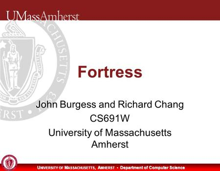 U NIVERSITY OF M ASSACHUSETTS, A MHERST Department of Computer Science Fortress John Burgess and Richard Chang CS691W University of Massachusetts Amherst.