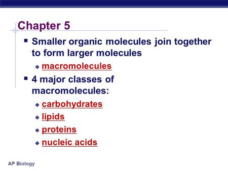 AP Biology Chapter 5  Smaller organic molecules join together to form larger molecules  macromolecules  4 major classes of macromolecules:  carbohydrates.