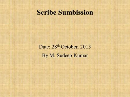 Scribe Sumbission Date: 28 th October, 2013 By M. Sudeep Kumar.