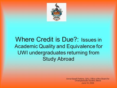 Where Credit is Due?: Issues in Academic Quality and Equivalence for UWI undergraduates returning from Study Abroad Anna Kasafi Perkins, QAU, Office of.