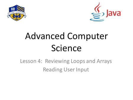 Advanced Computer Science Lesson 4: Reviewing Loops and Arrays Reading User Input.