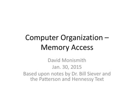 Computer Organization – Memory Access David Monismith Jan. 30, 2015 Based upon notes by Dr. Bill Siever and the Patterson and Hennessy Text.