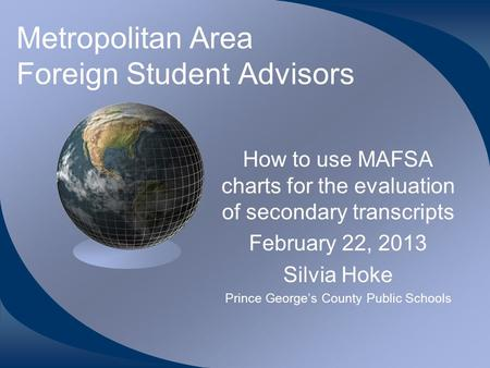 Metropolitan Area Foreign Student Advisors How to use MAFSA charts for the evaluation of secondary transcripts February 22, 2013 Silvia Hoke Prince George's.