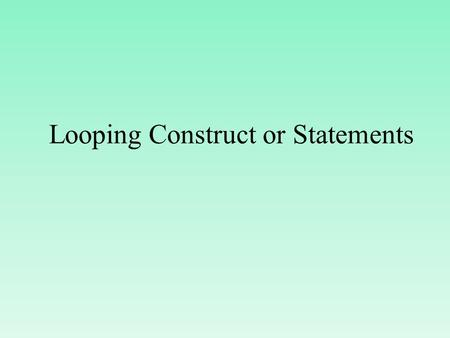 Looping Construct or Statements. Introduction of looping constructs In looping,a sequence of statements are executed until some condition for termination.