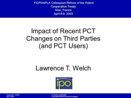 Lawrence T. Welch April, 2003 Company Confidential Copyright © 2003 Eli Lilly and Company FICPI/AIPLA Colloquium Reform of the Patent Cooperation Treaty.