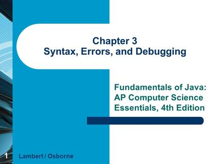 1 Chapter 3 Syntax, Errors, and Debugging Fundamentals of Java: AP Computer Science Essentials, 4th Edition Lambert / Osborne.
