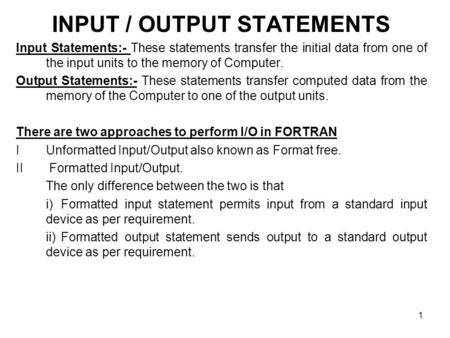 1 INPUT / OUTPUT STATEMENTS Input Statements:- These statements transfer the initial data from one of the input units to the memory of Computer. Output.