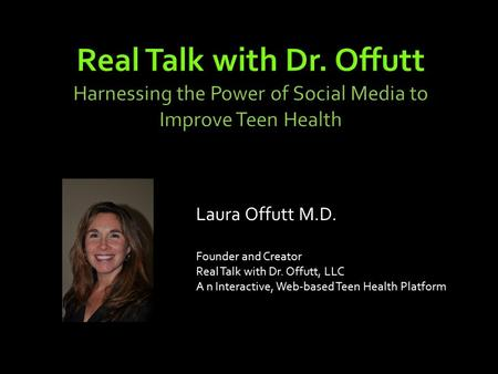 Real Talk with Dr. Offutt Harnessing the Power of Social Media to Improve Teen Health Laura Offutt M.D. Founder and Creator Real Talk with Dr. Offutt,