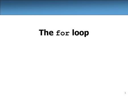 1 The for loop. 2 Repetition with for loops So far, repeating a statement is redundant: System.out.println(Homer says:); System.out.println(I am so.