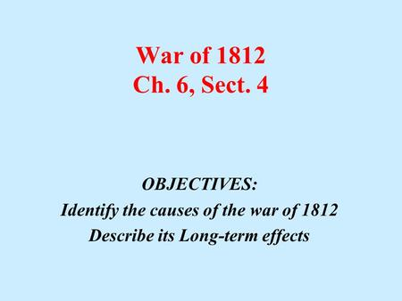 War of 1812 Ch. 6, Sect. 4 OBJECTIVES: Identify the causes of the war of 1812 Describe its Long-term effects.